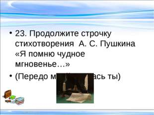 23. Продолжите строчку стихотворения А. С. Пушкина «Я помню чудное мгновенье…