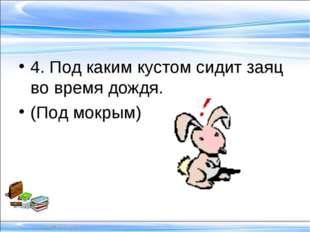 4. Под каким кустом сидит заяц во время дождя. (Под мокрым)