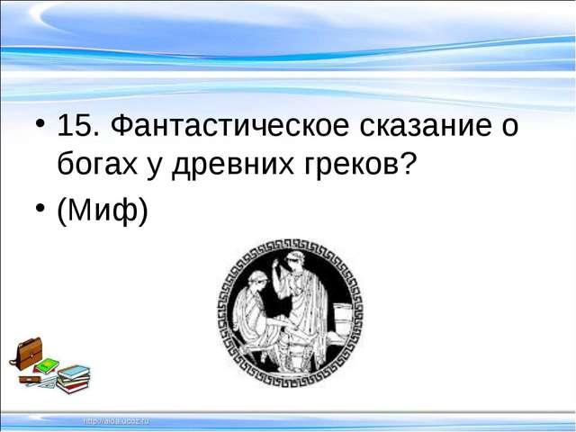 15. Фантастическое сказание о богах у древних греков? (Миф)