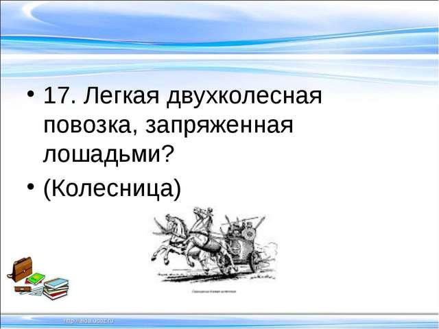 17. Легкая двухколесная повозка, запряженная лошадьми? (Колесница)