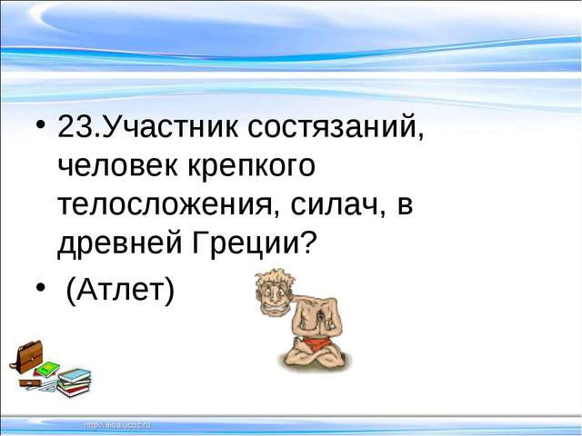 23.Участник состязаний, человек крепкого телосложения, силач, в древней Грец...