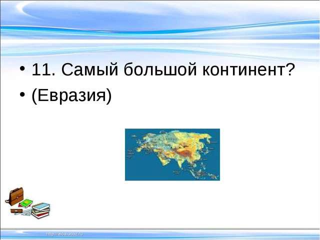 11. Самый большой континент? (Евразия)