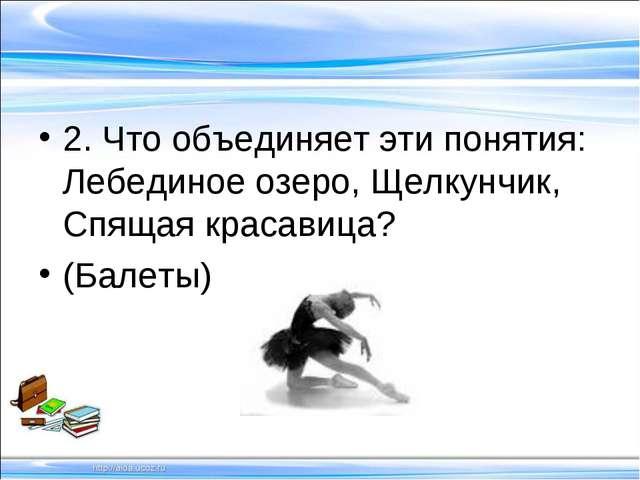 2. Что объединяет эти понятия: Лебединое озеро, Щелкунчик, Спящая красавица?...