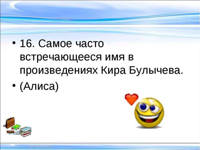 16. Самое часто встречающееся имя в произведениях Кира Булычева. (Алиса)