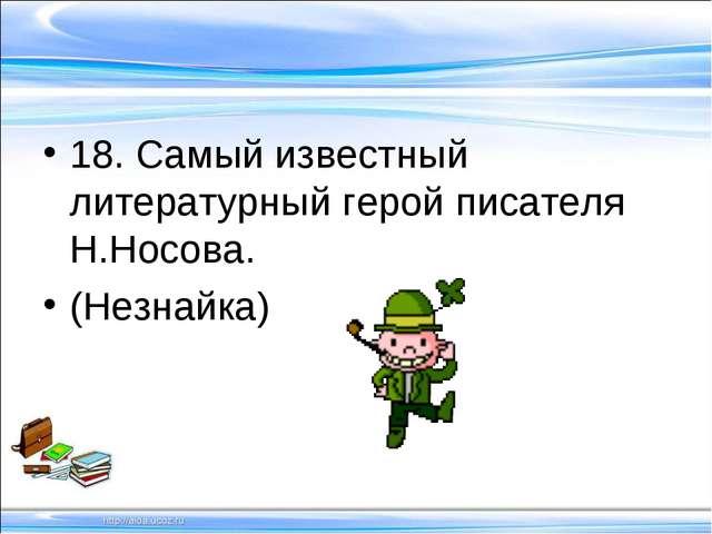 18. Самый известный литературный герой писателя Н.Носова. (Незнайка)