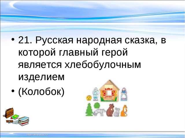 21. Русская народная сказка, в которой главный герой является хлебобулочным и...