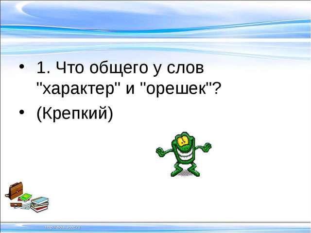 """1. Что общего у слов """"характер"""" и """"орешек""""? (Крепкий)"""