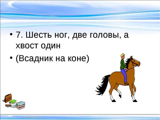 7. Шесть ног, две головы, а хвост один (Всадник на коне)