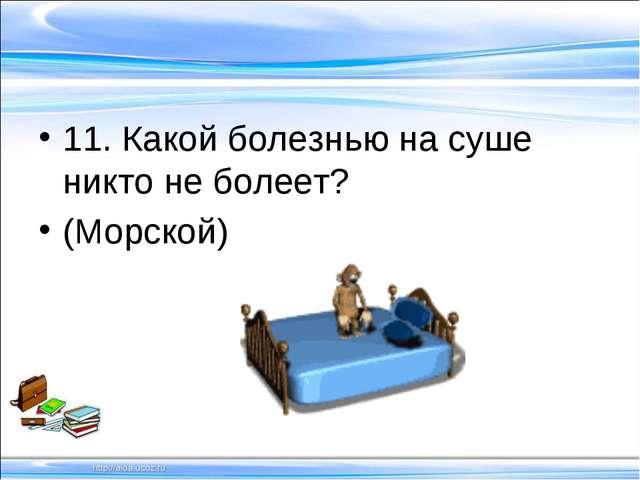 11. Какой болезнью на суше никто не болеет? (Морской)