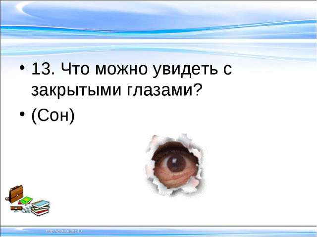 13. Что можно увидеть с закрытыми глазами? (Сон)