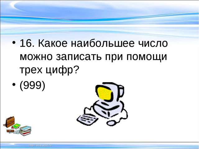 16. Какое наибольшее число можно записать при помощи трех цифр? (999)