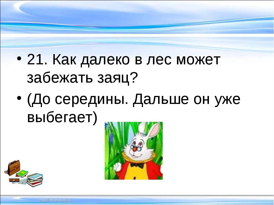 21. Как далеко в лес может забежать заяц? (До середины. Дальше он уже выбегает)