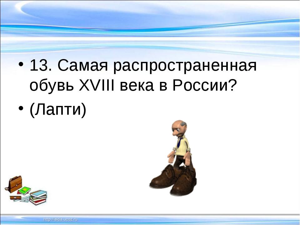 13. Самая распространенная обувь ХVIII века в России? (Лапти)