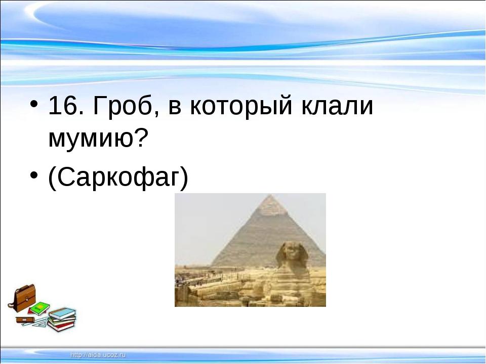 16. Гроб, в который клали мумию? (Саркофаг)