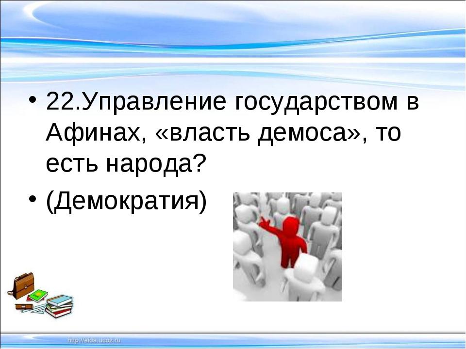 22.Управление государством в Афинах, «власть демоса», то есть народа? (Демок...