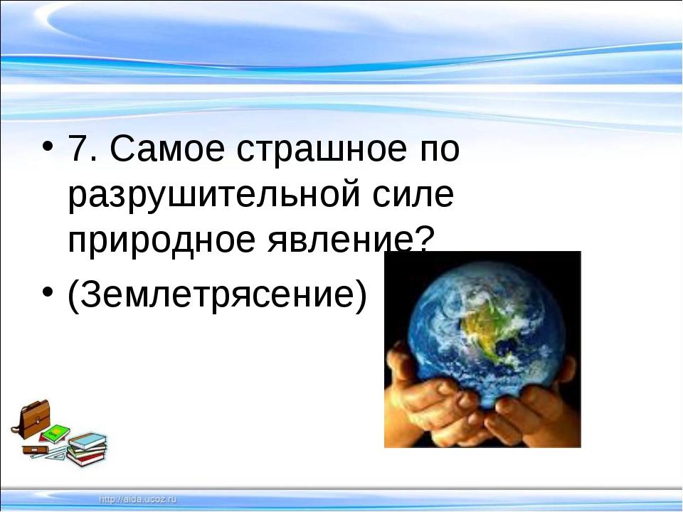 7. Самое страшное по разрушительной силе природное явление? (Землетрясение)