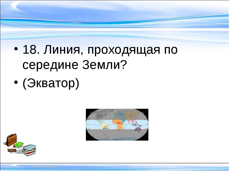 18. Линия, проходящая по середине Земли? (Экватор)