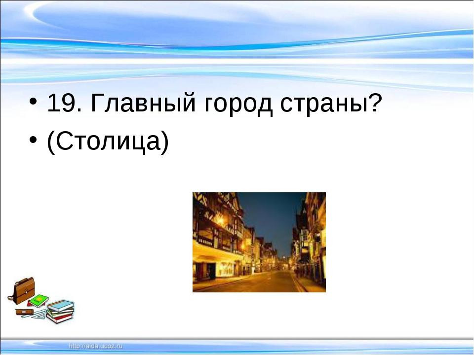 19. Главный город страны? (Столица)