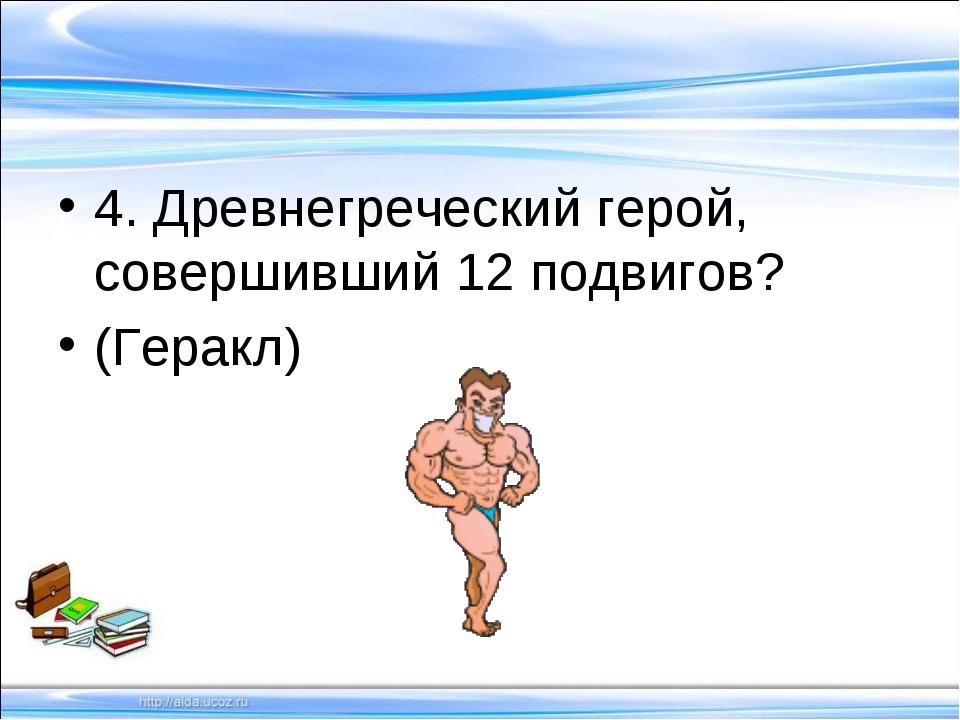 4. Древнегреческий герой, совершивший 12 подвигов? (Геракл)