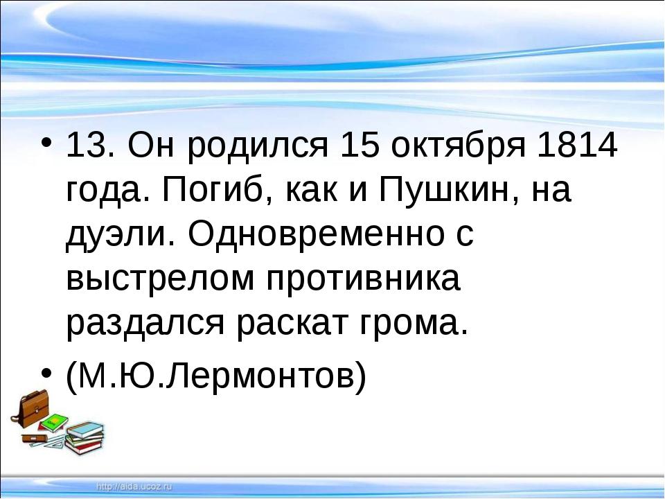 13. Он родился 15 октября 1814 года. Погиб, как и Пушкин, на дуэли. Одновреме...