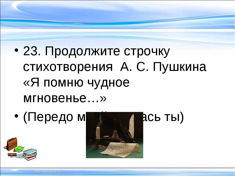 23. Продолжите строчку стихотворения А. С. Пушкина «Я помню чудное мгновенье…...