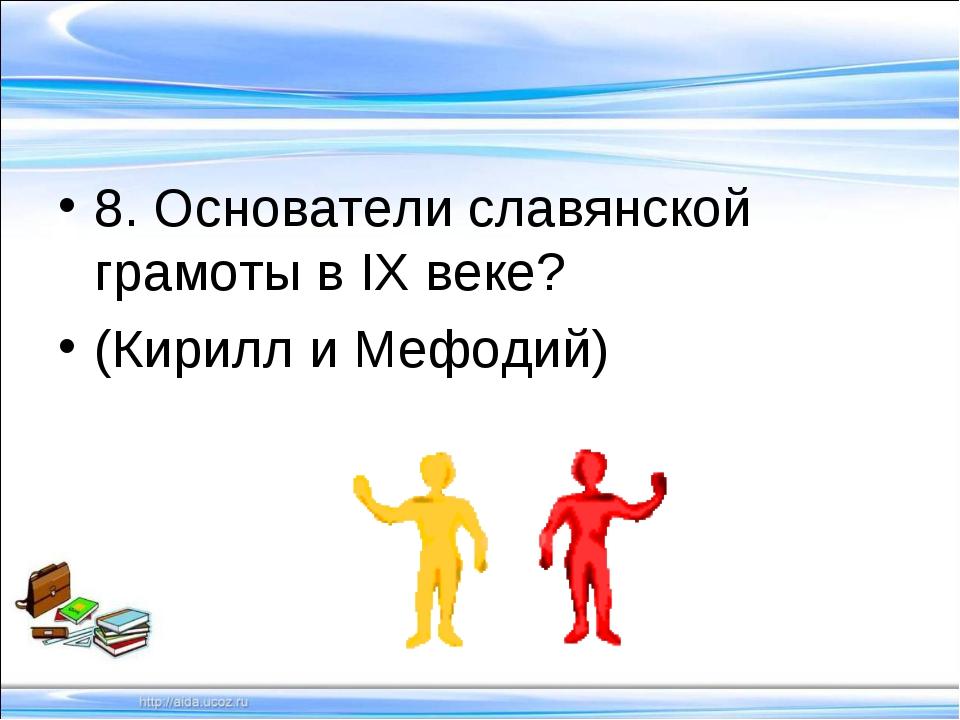 8. Основатели славянской грамоты в IХ веке? (Кирилл и Мефодий)