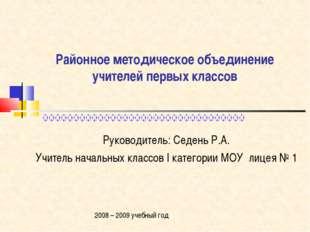 Районное методическое объединение учителей первых классов Руководитель: Седен
