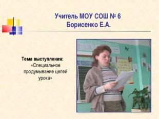 Учитель МОУ СОШ № 6 Борисенко Е.А. Тема выступления: «Специальное продумывани