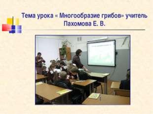 Тема урока « Многообразие грибов» учитель Пахомова Е. В.