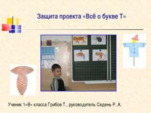 Защита проекта «Всё о букве Т» Ученик 1»В» класса Грибов Т., руководитель Сед
