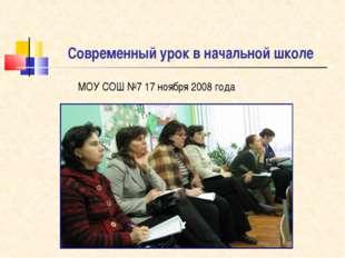 Современный урок в начальной школе МОУ СОШ №7 17 ноября 2008 года