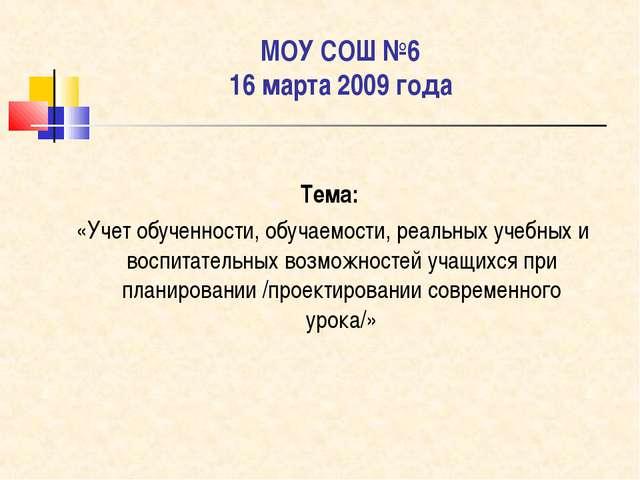 МОУ СОШ №6 16 марта 2009 года Тема: «Учет обученности, обучаемости, реальных...