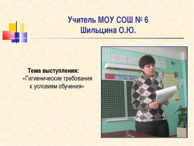 Учитель МОУ СОШ № 6 Шильцина О.Ю. Тема выступления: «Гигиенические требовани...