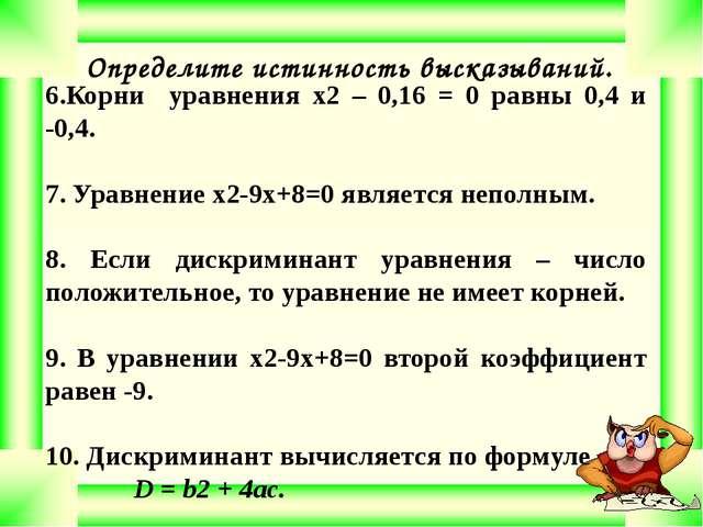 Определите истинность высказываний. 6.Корни уравнения x2 – 0,16 = 0 равны 0,...