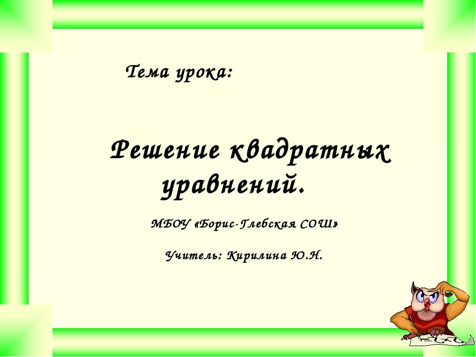 Тема урока: Решение квадратных уравнений. МБОУ «Борис-Глебская СОШ» Учитель:...