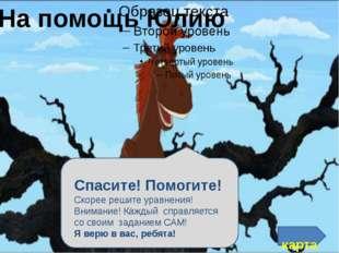 На помощь Юлию карта Спасите! Помогите! Скорее решите уравнения! Внимание! К