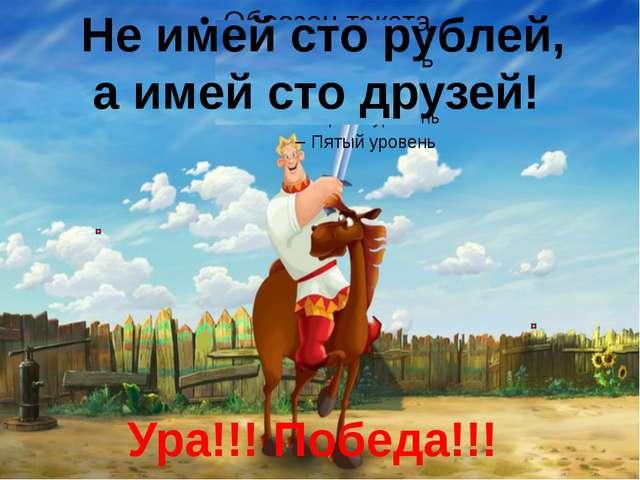 Не имей сто рублей, а имей сто друзей! Ура!!! Победа!!!