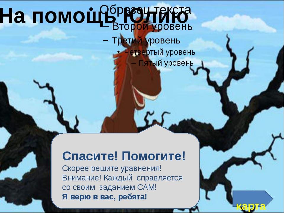 На помощь Юлию карта Спасите! Помогите! Скорее решите уравнения! Внимание! К...