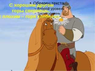 С хорошим другом горы свернешь, с плохим – горя хлебнёшь.