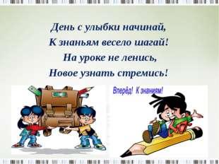 День с улыбки начинай, К знаньям весело шагай! На уроке не ленись, Новое узн