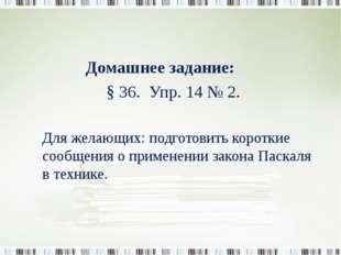 Домашнее задание: § 36. Упр. 14 № 2. Для желающих: подготовить короткие сооб