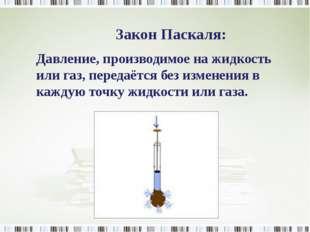 Закон Паскаля: Давление, производимое на жидкость или газ, передаётся без изм