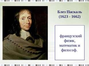 французский физик, математик и философ. Блез Паскаль (1623 - 1662)