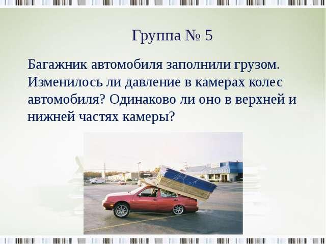 Группа № 5 Багажник автомобиля заполнили грузом. Изменилось ли давление в кам...