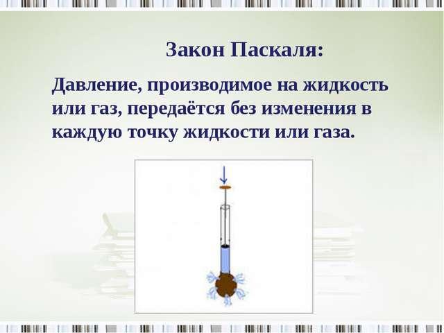 Закон Паскаля: Давление, производимое на жидкость или газ, передаётся без изм...