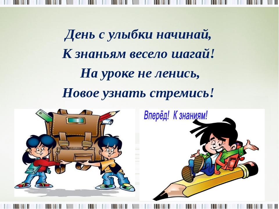 День с улыбки начинай, К знаньям весело шагай! На уроке не ленись, Новое узн...