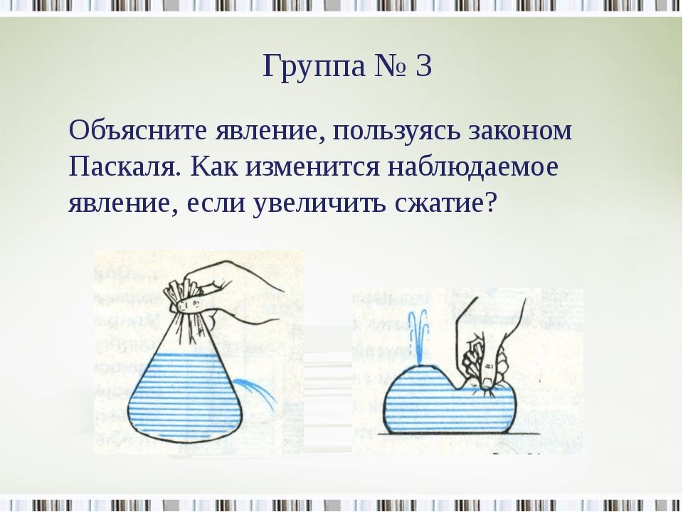 Группа № 3 Объясните явление, пользуясь законом Паскаля. Как изменится наблюд...