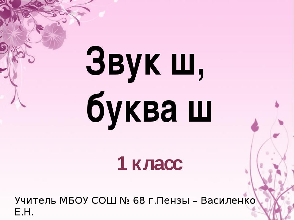 Звук ш, буква ш 1 класс Учитель МБОУ СОШ № 68 г.Пензы – Василенко Е.Н.