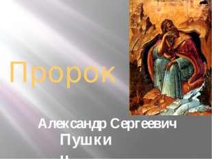 Пророк Александр Сергеевич Пушкин