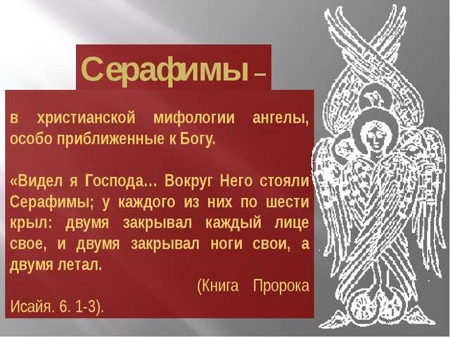 в христианской мифологии ангелы, особо приближенные к Богу. «Видел я Господ...